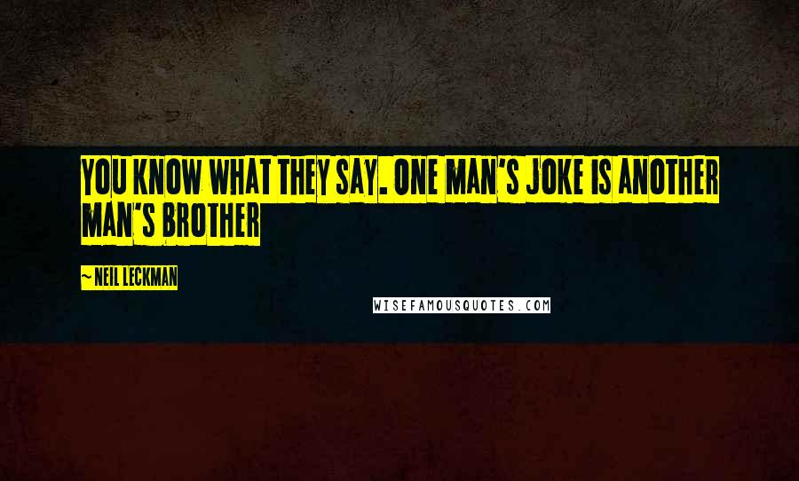 Neil Leckman quotes: You know what they say. One man's joke is another man's brother