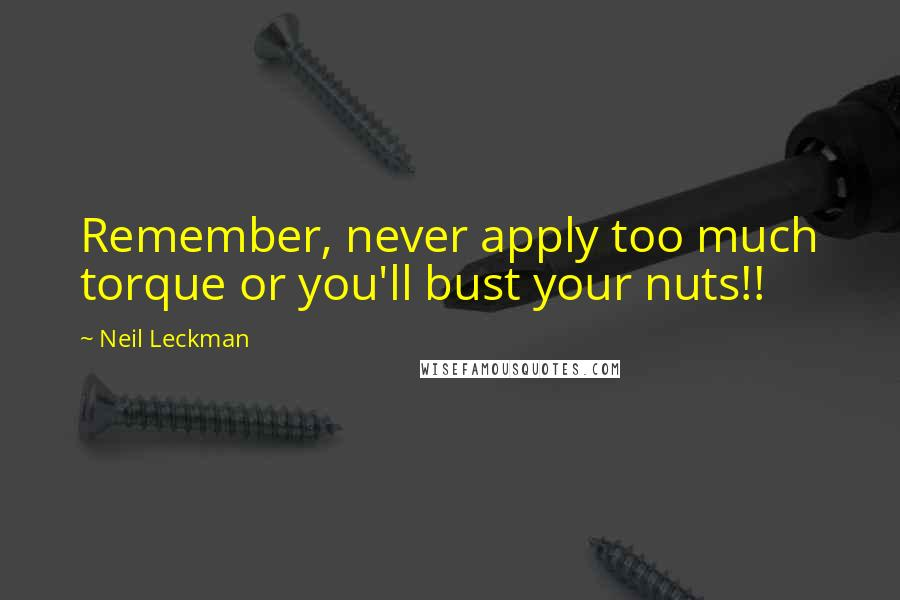 Neil Leckman quotes: Remember, never apply too much torque or you'll bust your nuts!!
