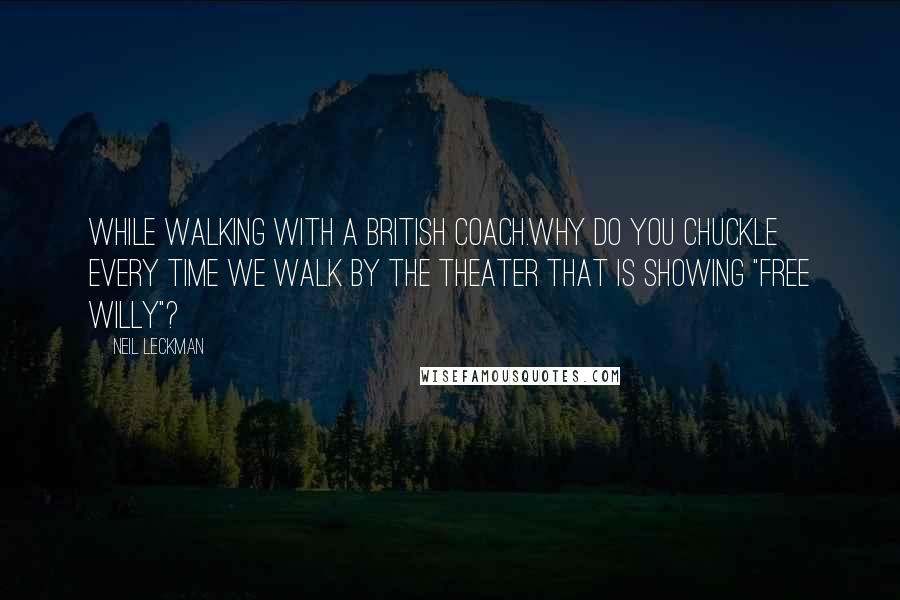 "Neil Leckman quotes: While walking with a British coach.Why do you chuckle every time we walk by the theater that is showing ""Free Willy""?"