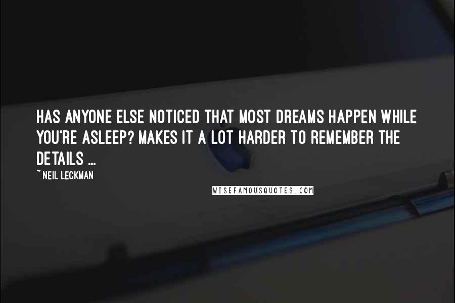 Neil Leckman quotes: Has anyone else noticed that most dreams happen while you're asleep? Makes it a lot harder to remember the details ...