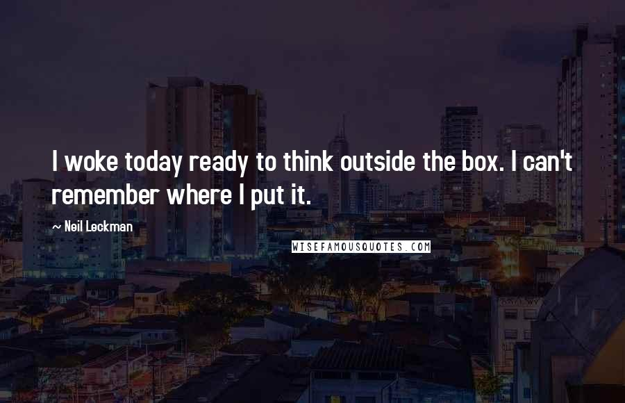 Neil Leckman quotes: I woke today ready to think outside the box. I can't remember where I put it.