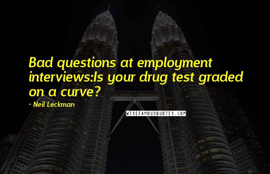 Neil Leckman quotes: Bad questions at employment interviews:Is your drug test graded on a curve?