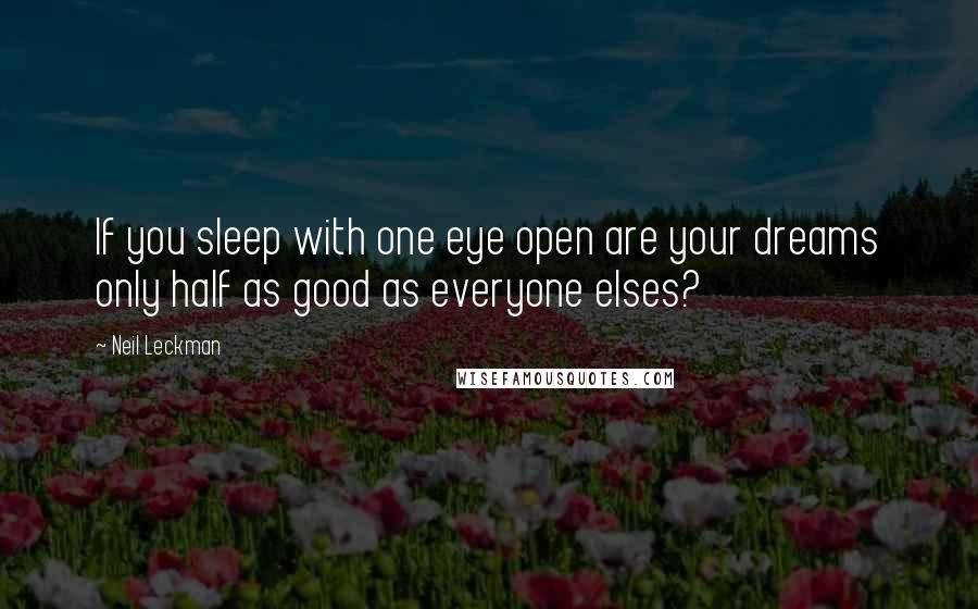 Neil Leckman quotes: If you sleep with one eye open are your dreams only half as good as everyone elses?