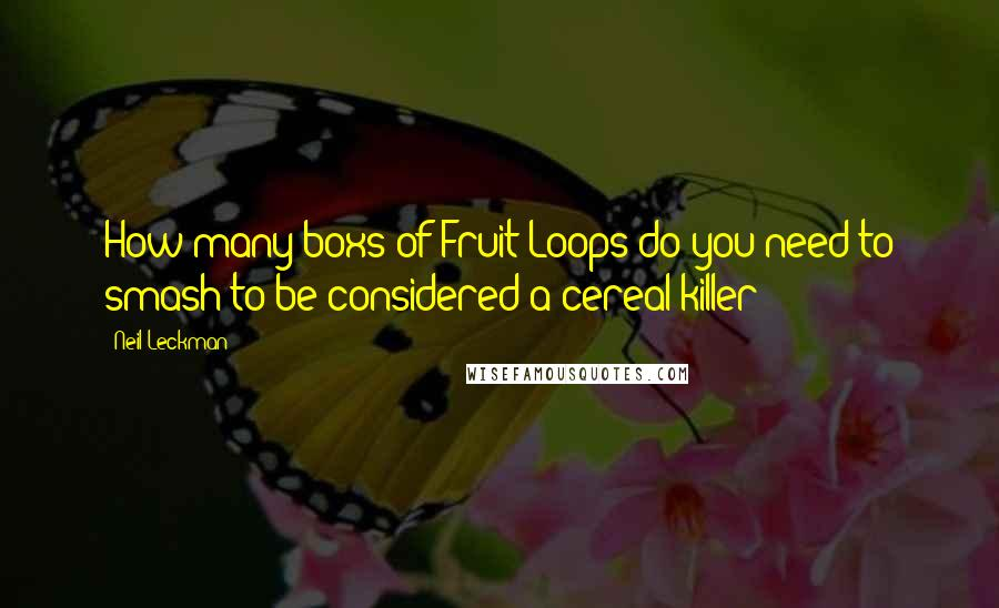 Neil Leckman quotes: How many boxs of Fruit Loops do you need to smash to be considered a cereal killer?
