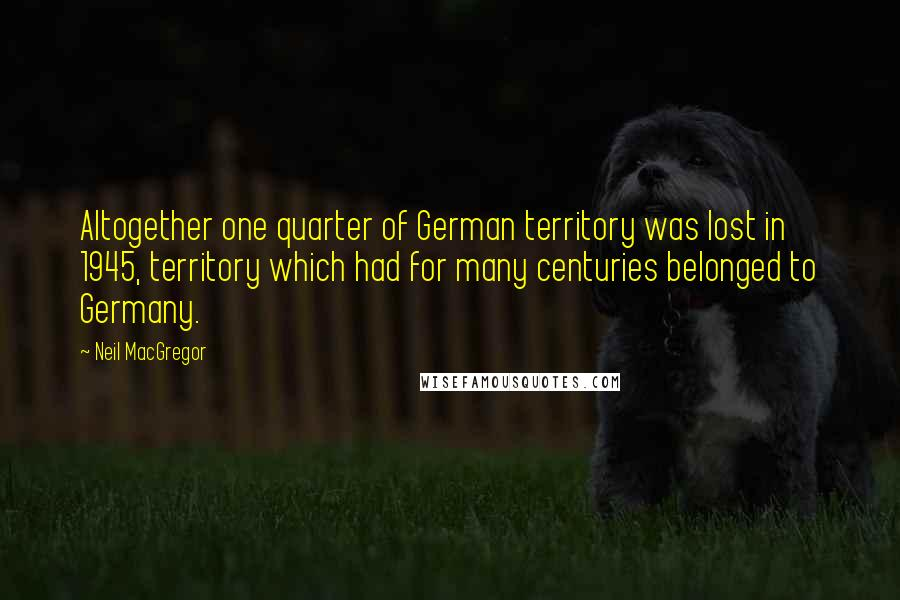 Neil MacGregor quotes: Altogether one quarter of German territory was lost in 1945, territory which had for many centuries belonged to Germany.