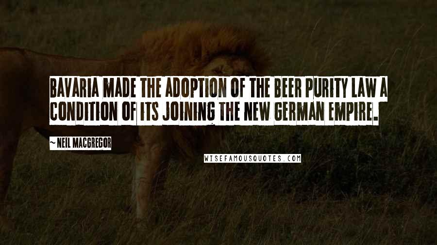 Neil MacGregor quotes: Bavaria made the adoption of the Beer Purity Law a condition of its joining the new German Empire.