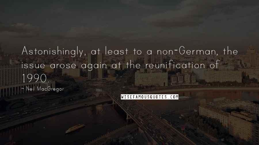 Neil MacGregor quotes: Astonishingly, at least to a non-German, the issue arose again at the reunification of 1990.