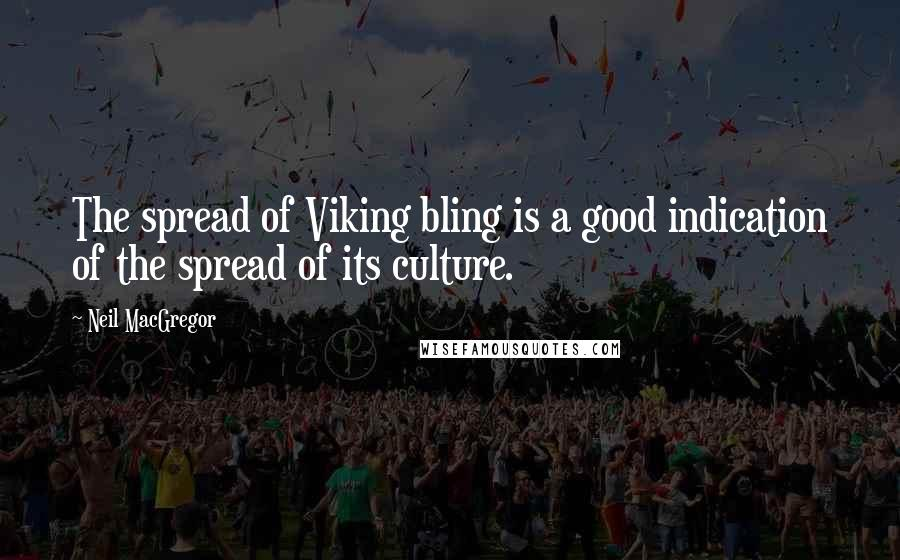Neil MacGregor quotes: The spread of Viking bling is a good indication of the spread of its culture.