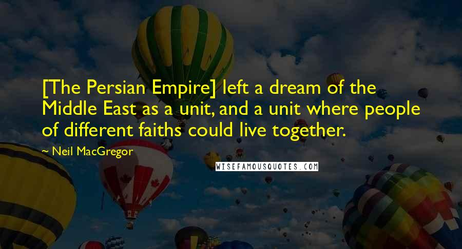 Neil MacGregor quotes: [The Persian Empire] left a dream of the Middle East as a unit, and a unit where people of different faiths could live together.