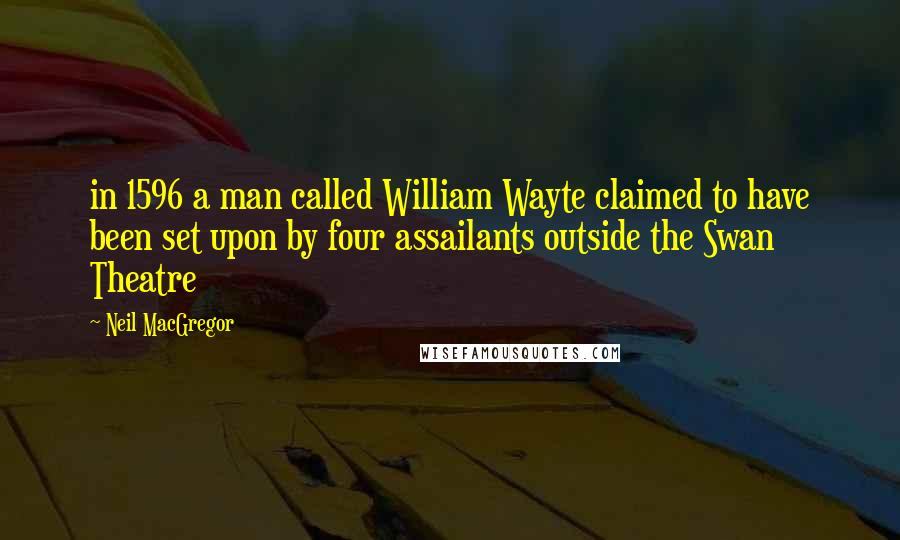 Neil MacGregor quotes: in 1596 a man called William Wayte claimed to have been set upon by four assailants outside the Swan Theatre