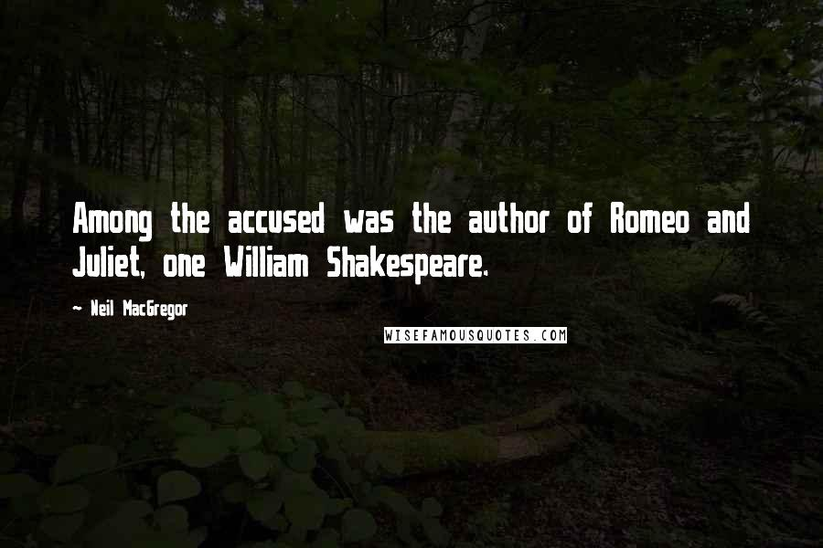 Neil MacGregor quotes: Among the accused was the author of Romeo and Juliet, one William Shakespeare.