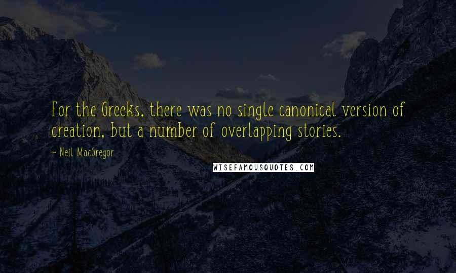 Neil MacGregor quotes: For the Greeks, there was no single canonical version of creation, but a number of overlapping stories.
