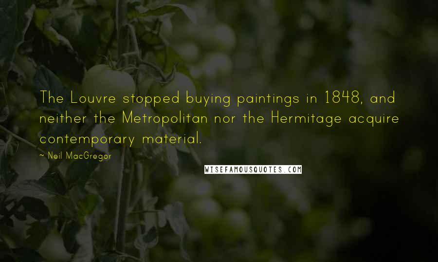 Neil MacGregor quotes: The Louvre stopped buying paintings in 1848, and neither the Metropolitan nor the Hermitage acquire contemporary material.