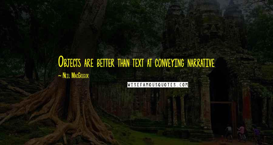 Neil MacGregor quotes: Objects are better than text at conveying narrative