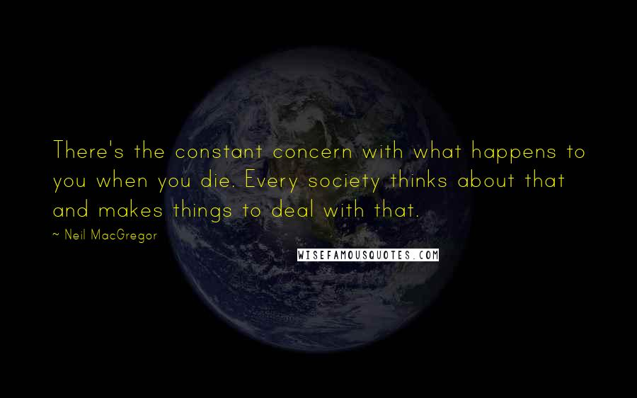 Neil MacGregor quotes: There's the constant concern with what happens to you when you die. Every society thinks about that and makes things to deal with that.