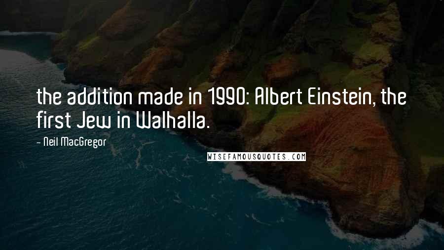 Neil MacGregor quotes: the addition made in 1990: Albert Einstein, the first Jew in Walhalla.
