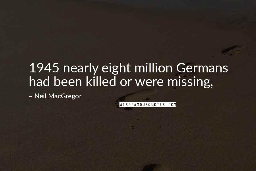 Neil MacGregor quotes: 1945 nearly eight million Germans had been killed or were missing,