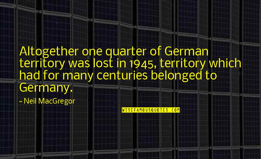 Neil Macgregor Quotes By Neil MacGregor: Altogether one quarter of German territory was lost