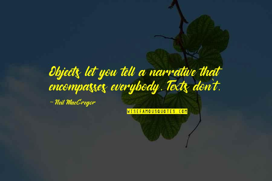 Neil Macgregor Quotes By Neil MacGregor: Objects let you tell a narrative that encompasses