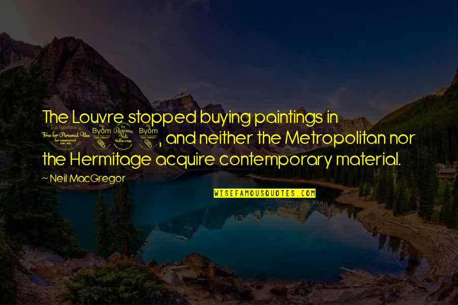 Neil Macgregor Quotes By Neil MacGregor: The Louvre stopped buying paintings in 1848, and