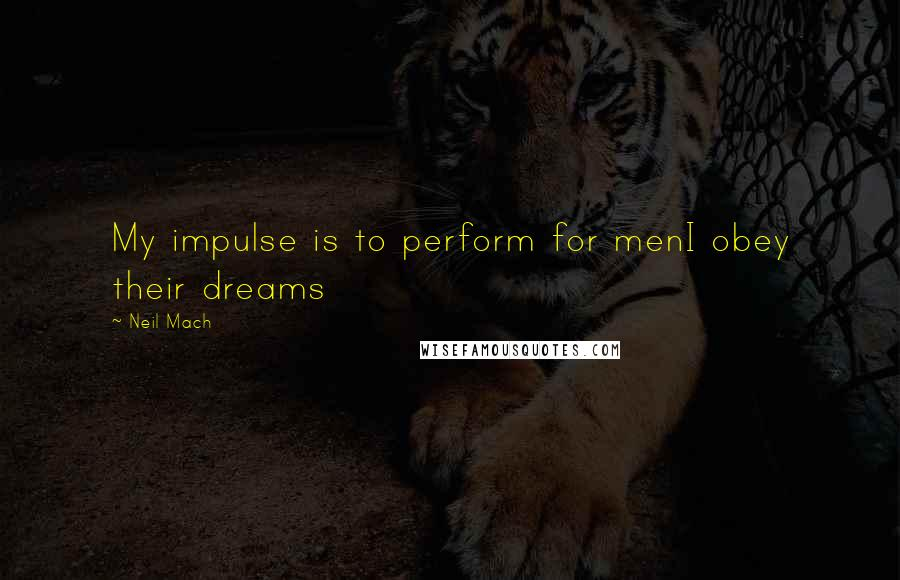 Neil Mach quotes: My impulse is to perform for menI obey their dreams