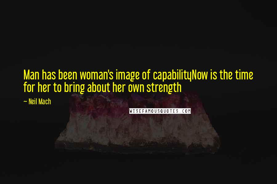 Neil Mach quotes: Man has been woman's image of capabilityNow is the time for her to bring about her own strength