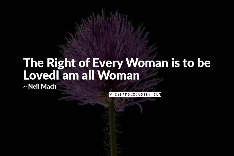 Neil Mach quotes: The Right of Every Woman is to be LovedI am all Woman