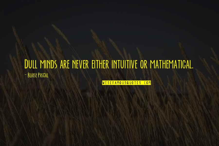 Neil Mcelroy Quotes By Blaise Pascal: Dull minds are never either intuitive or mathematical.