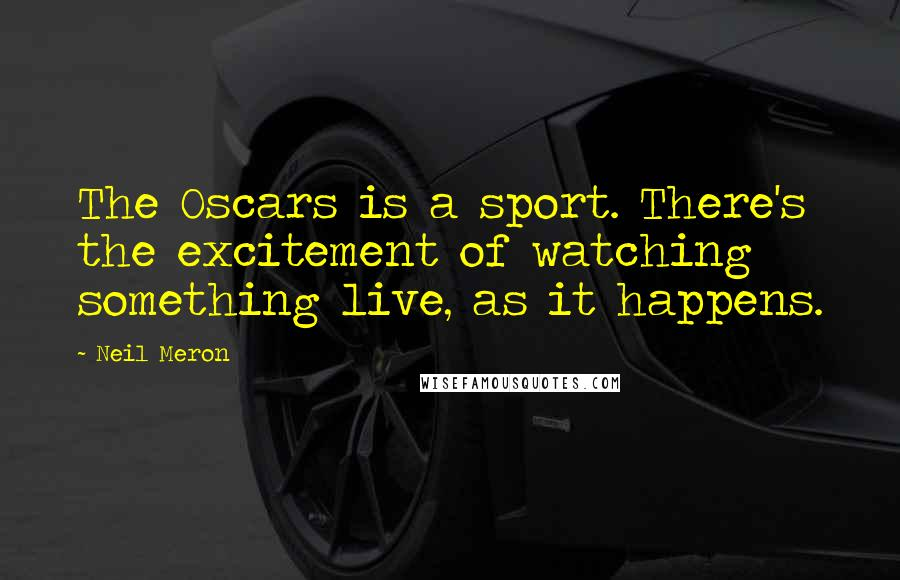 Neil Meron quotes: The Oscars is a sport. There's the excitement of watching something live, as it happens.