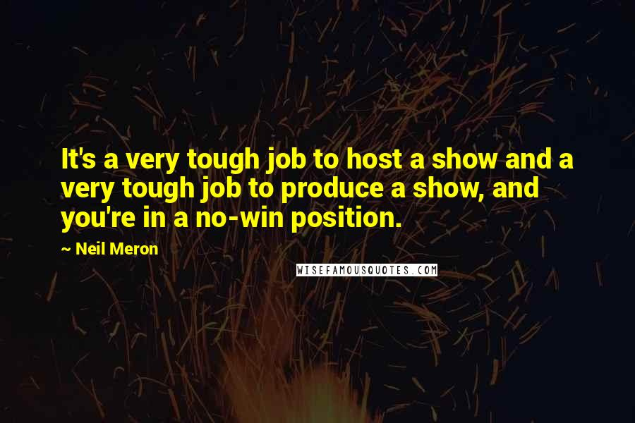 Neil Meron quotes: It's a very tough job to host a show and a very tough job to produce a show, and you're in a no-win position.