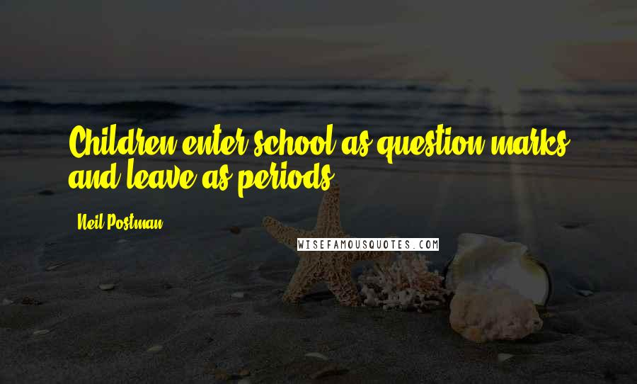 Neil Postman quotes: Children enter school as question marks and leave as periods.
