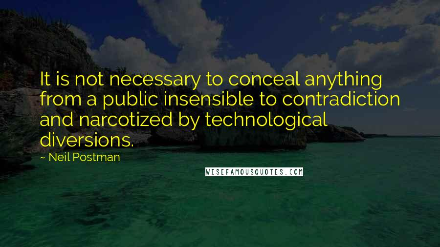 Neil Postman quotes: It is not necessary to conceal anything from a public insensible to contradiction and narcotized by technological diversions.