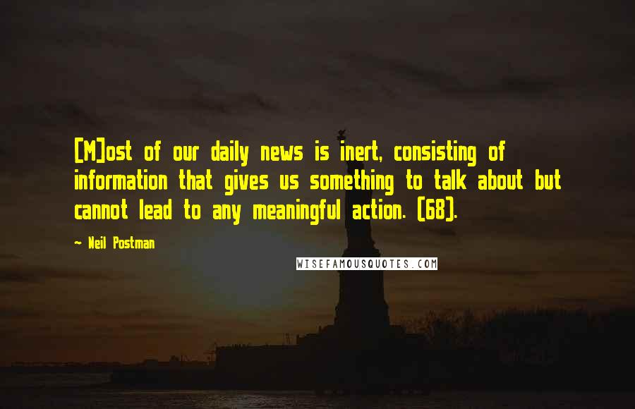 Neil Postman quotes: [M]ost of our daily news is inert, consisting of information that gives us something to talk about but cannot lead to any meaningful action. (68).