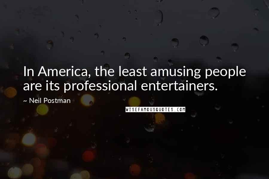 Neil Postman quotes: In America, the least amusing people are its professional entertainers.