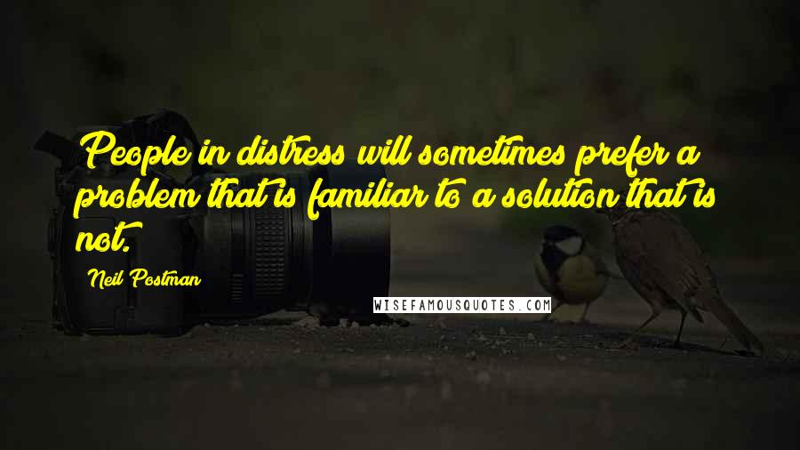 Neil Postman quotes: People in distress will sometimes prefer a problem that is familiar to a solution that is not.