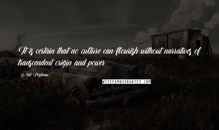 Neil Postman quotes: It is certain that no culture can flourish without narratives of transcendent origin and power