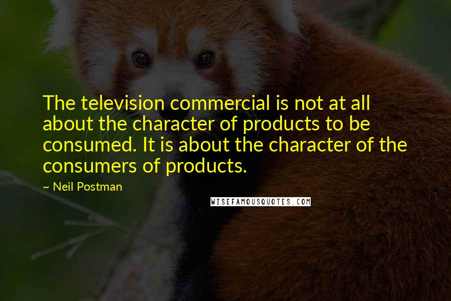 Neil Postman quotes: The television commercial is not at all about the character of products to be consumed. It is about the character of the consumers of products.
