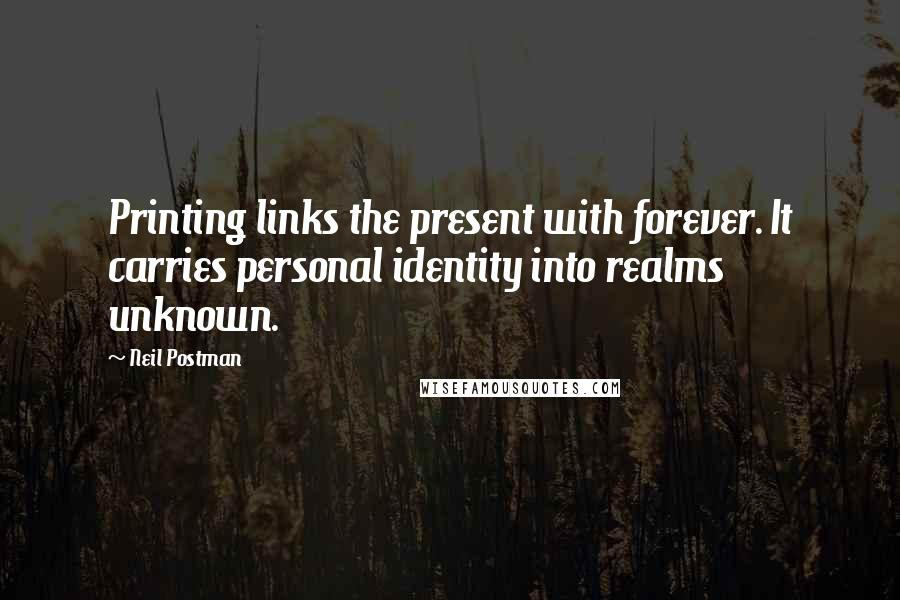 Neil Postman quotes: Printing links the present with forever. It carries personal identity into realms unknown.