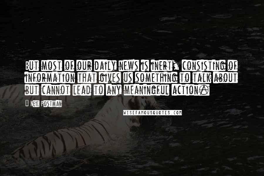 Neil Postman quotes: But most of our daily news is inert, consisting of information that gives us something to talk about but cannot lead to any meaningful action.