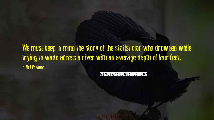 Neil Postman quotes: We must keep in mind the story of the statistician who drowned while trying to wade across a river with an average depth of four feet.