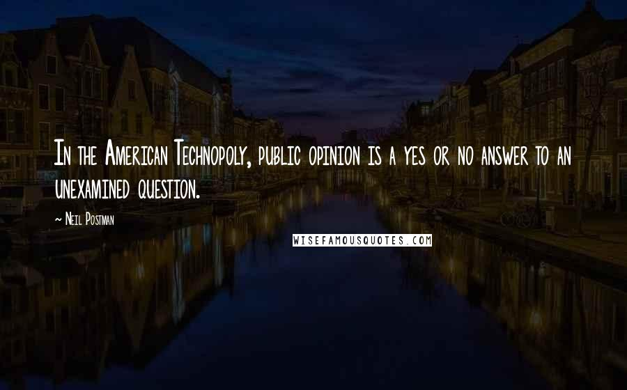 Neil Postman quotes: In the American Technopoly, public opinion is a yes or no answer to an unexamined question.