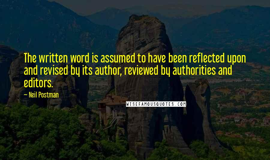 Neil Postman quotes: The written word is assumed to have been reflected upon and revised by its author, reviewed by authorities and editors.