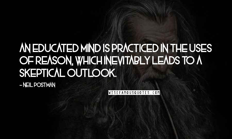 Neil Postman quotes: An educated mind is practiced in the uses of reason, which inevitably leads to a skeptical outlook.