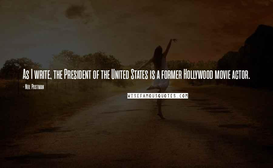 Neil Postman quotes: As I write, the President of the United States is a former Hollywood movie actor.