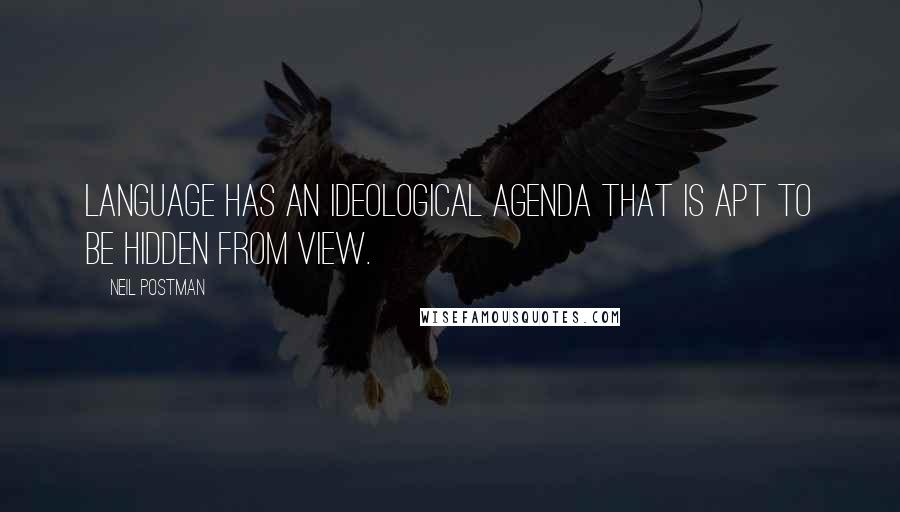 Neil Postman quotes: Language has an ideological agenda that is apt to be hidden from view.