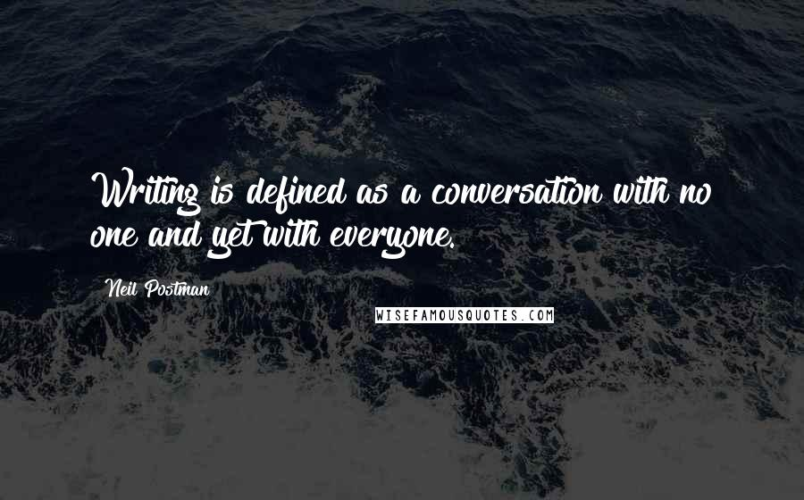 Neil Postman quotes: Writing is defined as a conversation with no one and yet with everyone.