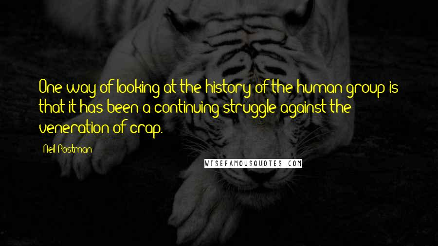 Neil Postman quotes: One way of looking at the history of the human group is that it has been a continuing struggle against the veneration of crap.