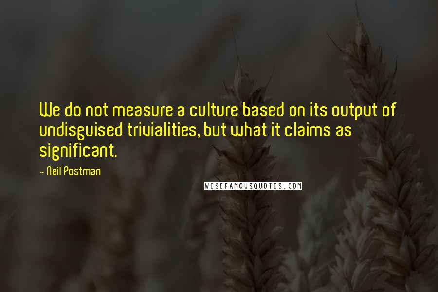Neil Postman quotes: We do not measure a culture based on its output of undisguised trivialities, but what it claims as significant.
