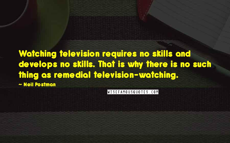 Neil Postman quotes: Watching television requires no skills and develops no skills. That is why there is no such thing as remedial television-watching.