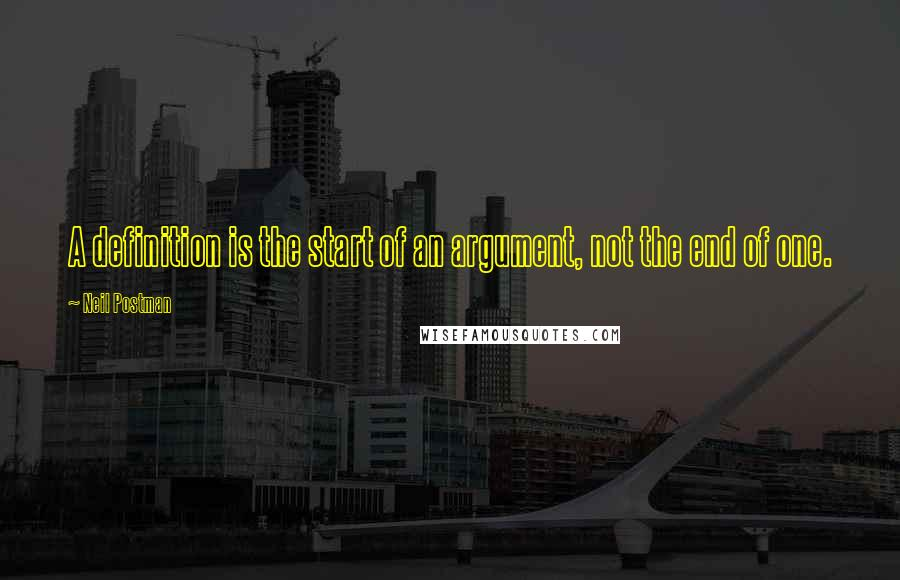 Neil Postman quotes: A definition is the start of an argument, not the end of one.